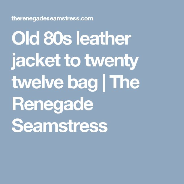 Old 80s leather jacket to twenty twelve bag | The Renegade Seamstress