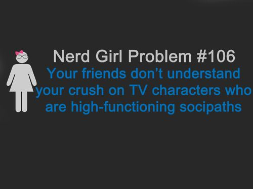 Your friends don't understand your crush on TV characters who are high-functioning sociopaths.