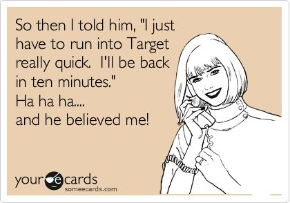 Target... one does not come in and out in ten minutes.  LOLTarget Ecard, Ten Word Story Quotes, So True, Husband Ecard, Too Funny, 10 Minute, Husband Humor Ecards, The Minute, True Stories