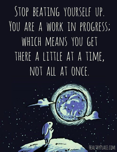 Stop beating yourself up. You are a work in progress; which means you get there a little at a time, not all at once.