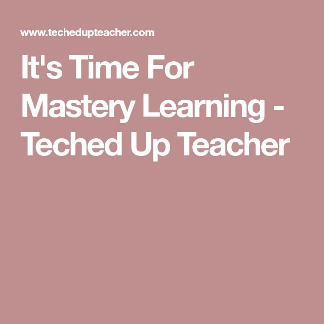 It's Time For Mastery Learning - Teched Up Teacher