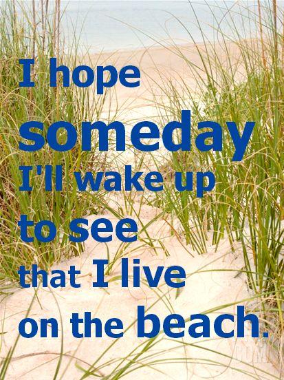 I hope someday I'll wake up to see that I live on the beach