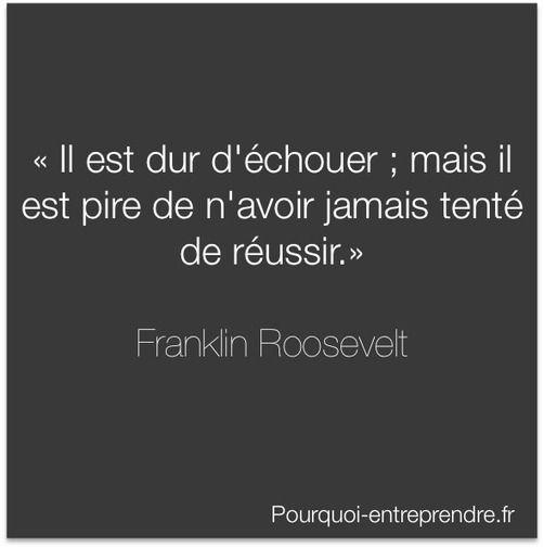 """""""Il est dur d'échouer; mais il est pire de n'avoir jamais tenté de réussir."""" Franklin Roosevelt"""