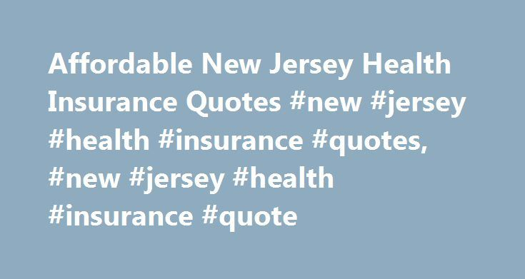 Affordable New Jersey Health Insurance Quotes #new #jersey #health #insurance #quotes, #new #jersey #health #insurance #quote http://nevada.nef2.com/affordable-new-jersey-health-insurance-quotes-new-jersey-health-insurance-quotes-new-jersey-health-insurance-quote/  # How to Find an Affordable New Jersey Health Insurance Quote No matter what state you live in, finding affordable health insurance is critical to staying afloat during these tough economic times without sacrificing the health and…
