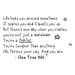 Life kicks you around sometimes. It scares you and it beats you up. But there's one day when you realize you're not just a survivor. You're a Fighter. You're tougher than anything life throws your way. And you are. ---One Tree Hill