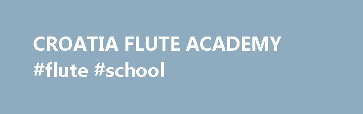 CROATIA FLUTE ACADEMY #flute #school http://south-carolina.nef2.com/croatia-flute-academy-flute-school/  # 4. HRVATSKA FLAUTISTI KA AKADEMIJA Flute Orchestra Director Chamber music Our week-long course is a complete program where diverse courses complement each other. Each day is intense and educational (and fun) from morning until night, and filled with flute lectures, workshops, and performances that span classical, contemporary, jazz, latin jazz, and other styles . We have fun but we take…