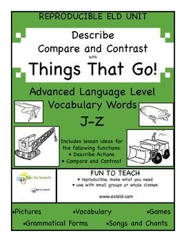 Things That Go! J-Z Advanced Grammar ESL ELD Unit  Make tracks into transportation! Steer your way into an exciting unit of vehicles and things that go.  THINGS THAT GO focuses on the grammatical forms necessary to describe and to compare / contrast.   Th
