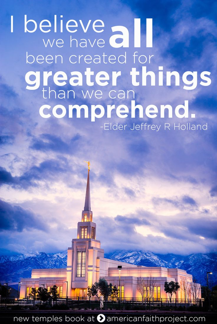 """I believe we have all been created for greater things than we can comprehend."" - Elder Jeffrey R. Holland"