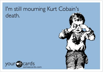I'm still mourning Kurt Cobain's death.