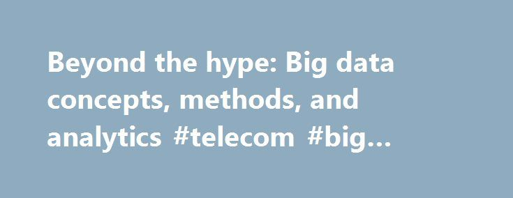 Beyond the hype: Big data concepts, methods, and analytics #telecom #big #data #analytics http://attorney.nef2.com/beyond-the-hype-big-data-concepts-methods-and-analytics-telecom-big-data-analytics/  # Beyond the hype: Big data concepts, methods, and analytics We make the case for new statistical techniques for big data. We highlight the expected future developments in big data analytics. Abstract Size is the first, and at times, the only dimension that leaps out at the mention of big data…