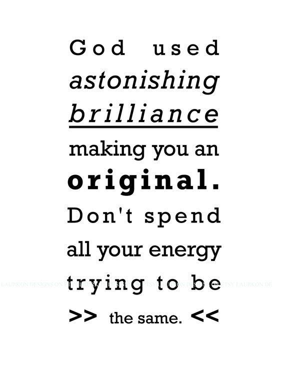 God used astonishing brilliance making you an original.