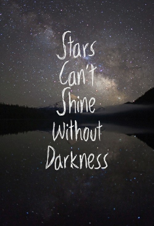 Stars can't shine without darkness.                                                                                                                                                                                 More