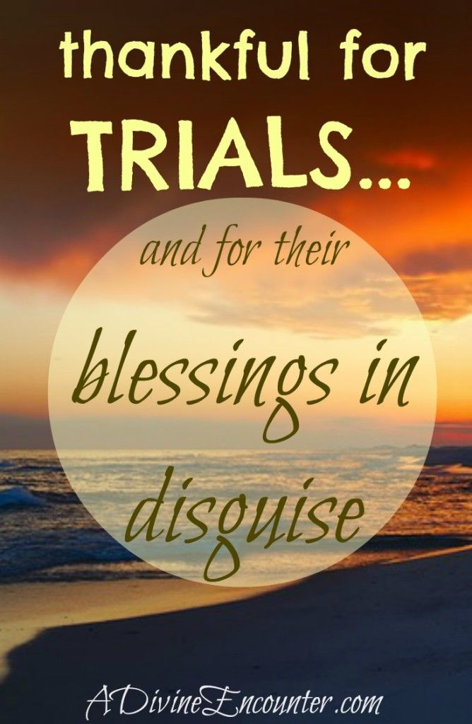 Thankful for Trials and Their Blessings in Disguise ...