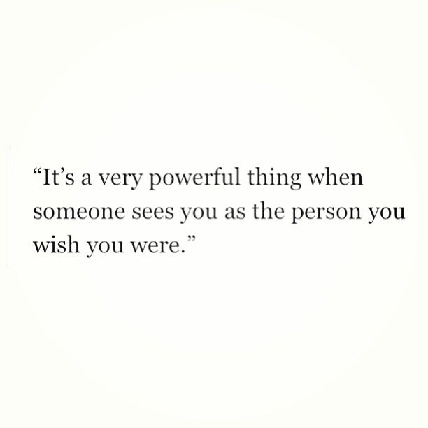 """It's a very powerful thing when someone sees you as the person you wish you were. - This is along the same lines as """"Fake it till you make it"""". I believe in the validity of this statement."""