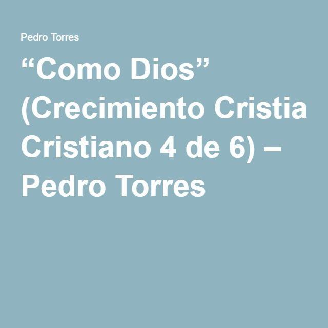 """""""Como Dios"""" (Crecimiento Cristiano 4 de 6) – Pedro Torres"""