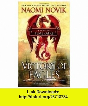 Victory of Eagles (Temeraire) Publisher Del Rey; Reprint edition Naomi Novik ,   ,  , ASIN: B004VZ26HU , tutorials , pdf , ebook , torrent , downloads , rapidshare , filesonic , hotfile , megaupload , fileserve