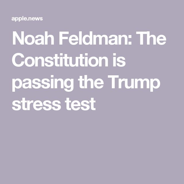 Noah Feldman: The Constitution is passing the Trump stress test