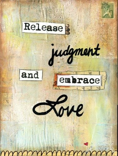 Release judgment and embrace love.