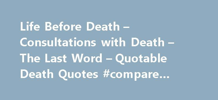 Life Before Death – Consultations with Death – The Last Word – Quotable Death Quotes #compare #hotel #price http://hotel.remmont.com/life-before-death-consultations-with-death-the-last-word-quotable-death-quotes-compare-hotel-price/  #hospice quotes # While so many people avoid talking about death and dying like it is the plague, some of our finest philosophers, poets and scholars have waxed lyrical about it. From cynical to profound, reflective to encouraging, inspiring to downright funny……