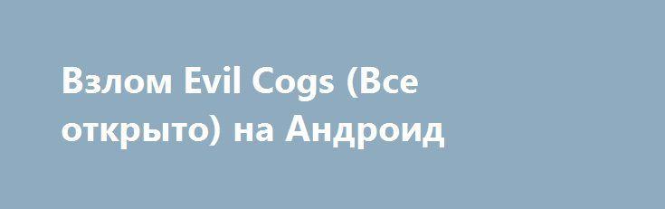 Взлом Evil Cogs (Все открыто) на Андроид http://androider-vip.ru/games/adventure/1420-vzlom-evil-cogs-vse-otkryto-na-android.html