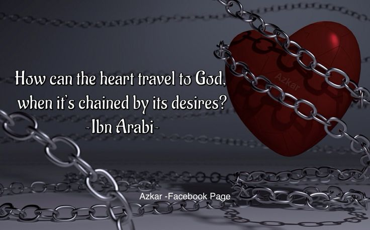 How can the heart travel to God, when it's chained by its desires? ~Ibn Arabi~