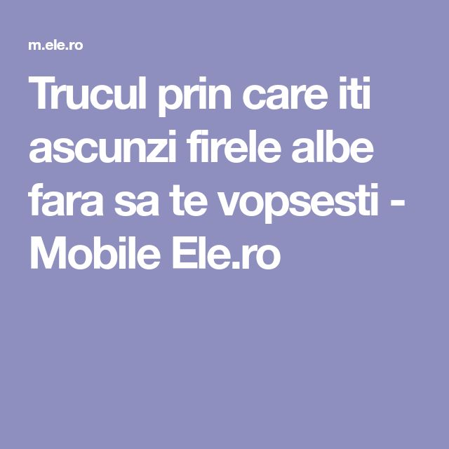 Trucul prin care iti ascunzi firele albe fara sa te vopsesti - Mobile Ele.ro