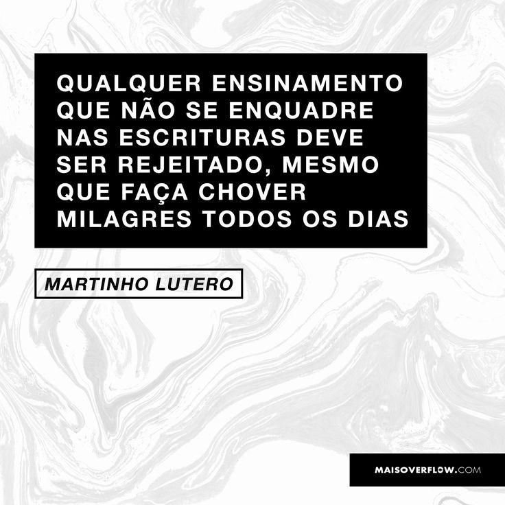 Qualquer ensinamento que não se enquadre nas escrituras deve ser rejeitado, mesmo que faça chover milagres todos os dias.  - Martinho Lutero