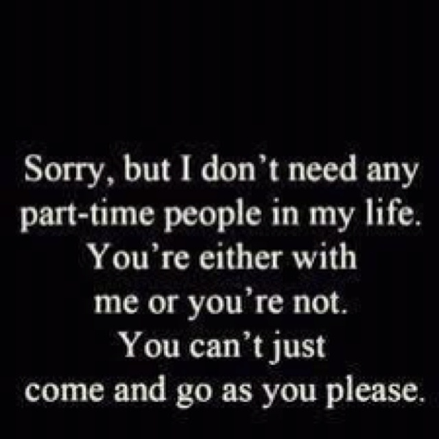 sorry, but I don't need any part-time people in my life. You're either with me of you're not. You can't just come and go as you please