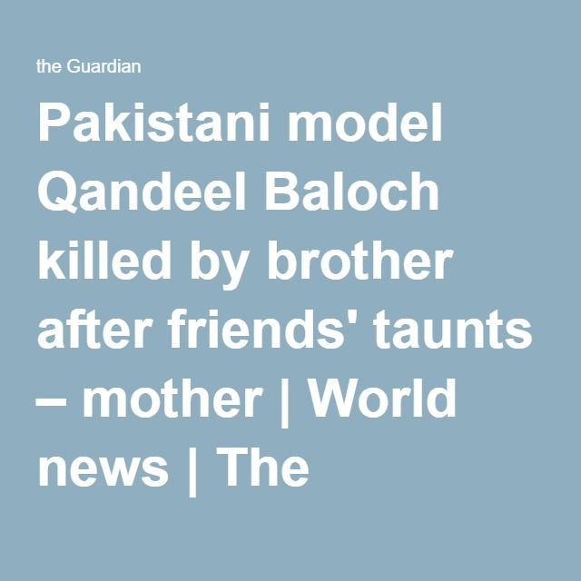 Pakistani model Qandeel Baloch killed by brother after friends' taunts – mother | World news | The Guardian