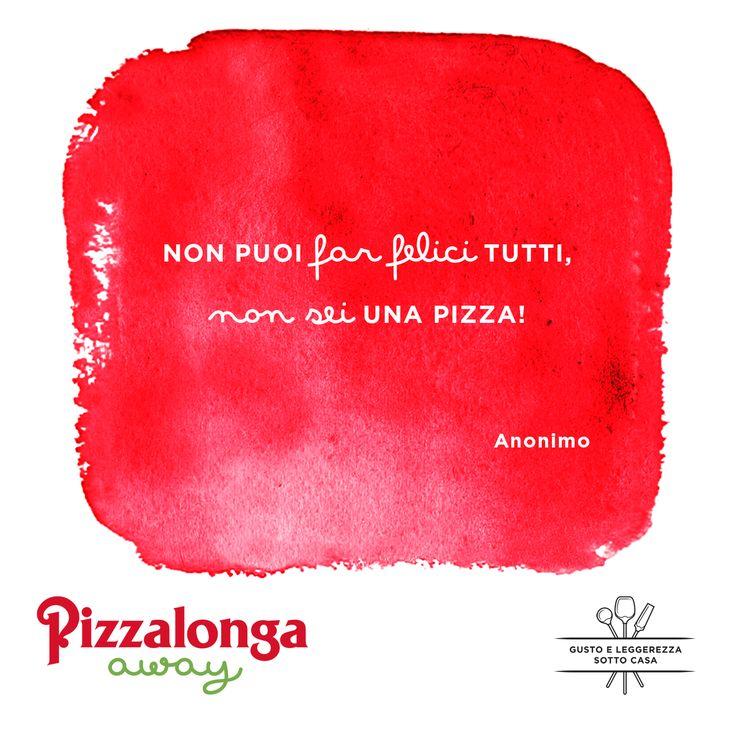 """""""Non puoi far felici tutti, non sei una pizza!"""" (Anonimo) #PizzalongaAway #takeaway #gustoeleggerezzasottocasa"""