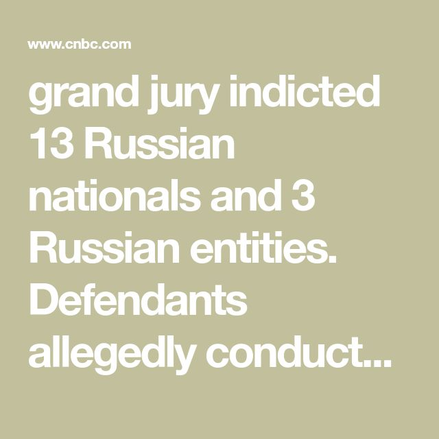 "grand jury indicted 13 Russian nationals and 3 Russian entities. Defendants allegedly conducted ""information warfare"" against the United States election process to help Donald Trump win."