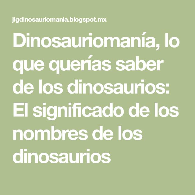 Dinosauriomanía, lo que querías saber de los dinosaurios: El significado de los nombres de los dinosaurios