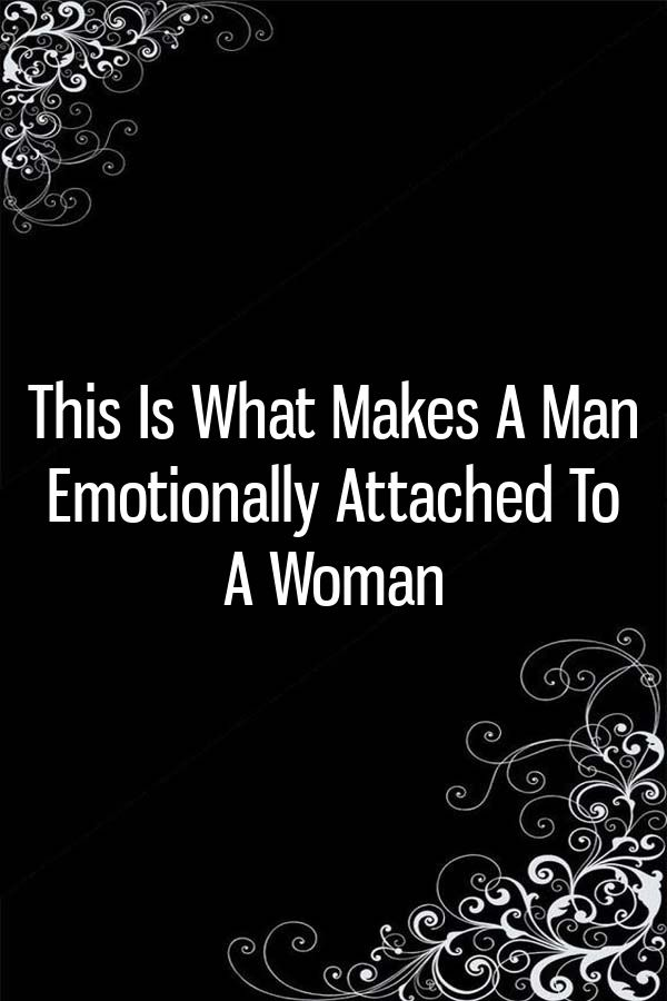 674b926d2216e61c84e3d0abce7741ac - How To Get A Man Emotionally Attached To You