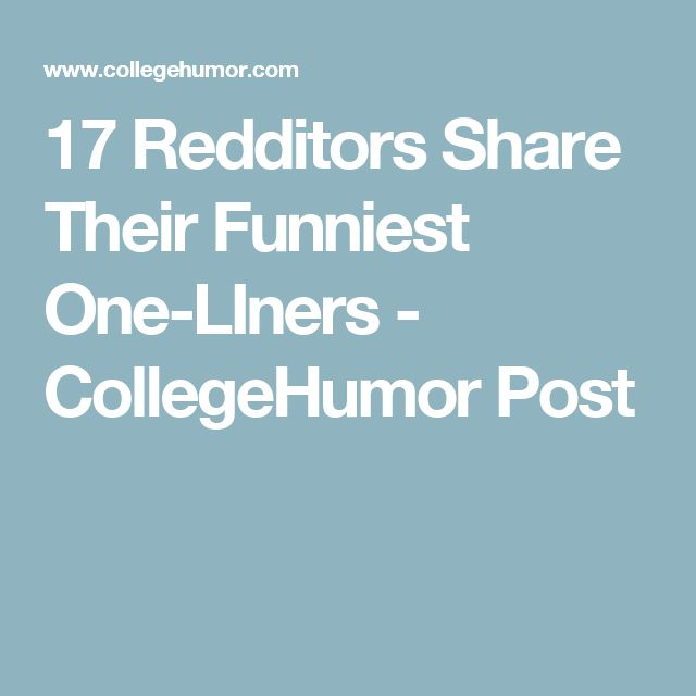 17 Redditors Share Their Funniest One-LIners - CollegeHumor Post