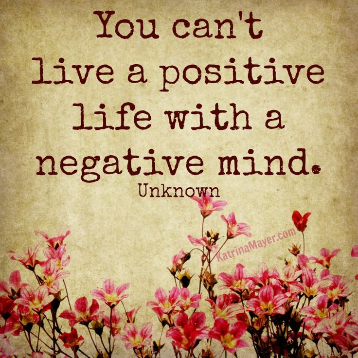 You can't live a positive life with a negative mind.