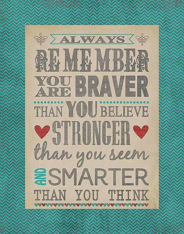 REMEMBER YOU ARE BRAVER. THAN YOU BELIEVE STRONGER......