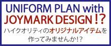 UNIFORM PLAN with JOYMARK DESIGN!? ハイクオリティのオリジナルアイテムを作ってみませんか!?