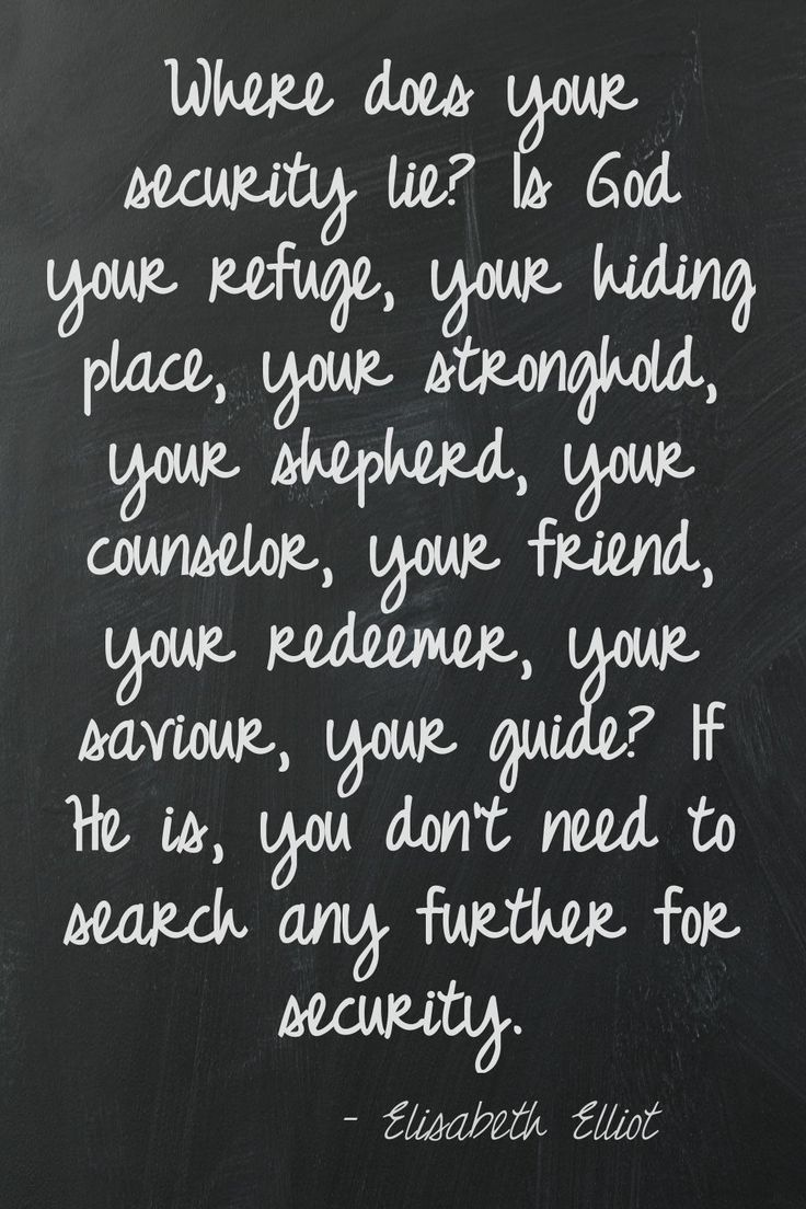 Where does your security lie? Is God your refuge, your hiding place, your stronghold, your shepherd, your counselor, your friend, your redeemer, your savior, your guide? If He is, you don't need to search any further for security. -Elisabeth Elliot
