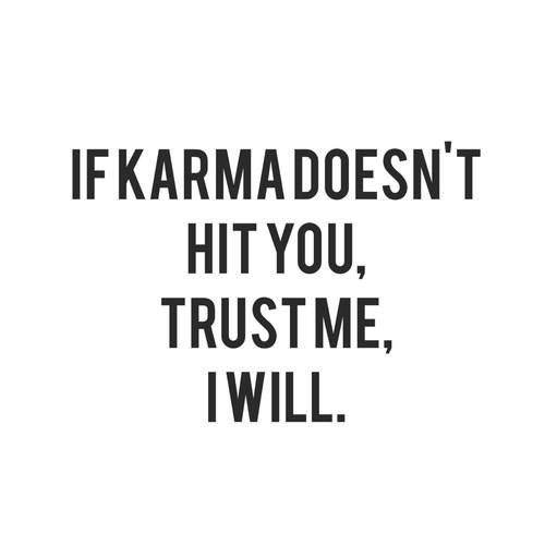 If karma doesn't hit you, I will you