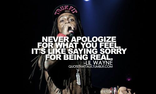 never apologize for what you feel its like saying sorry for being real lil wayne i dont ever apologize for the things i say thats not out of anger jus - Lil Wayne Quotes
