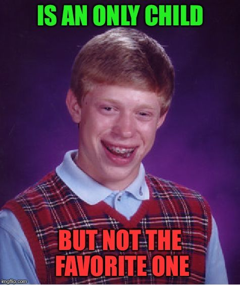 Bad Luck Brian | IS AN ONLY CHILD BUT NOT THE FAVORITE ONE | image tagged in memes,bad luck brian | made w/ Imgflip meme maker