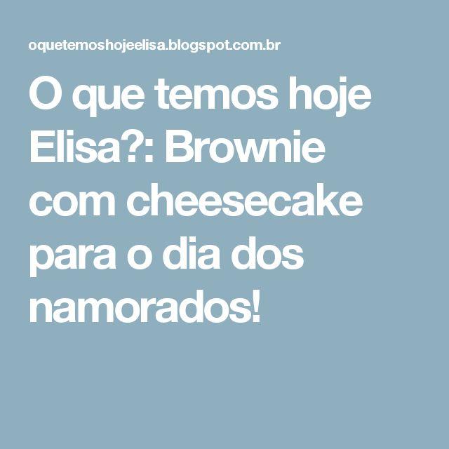 O que temos hoje Elisa?: Brownie com cheesecake para o dia dos namorados!