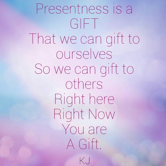 Presentness is a GIFT  That we can gift to ourselves  So we can gift to others   Right here Right Now You are A Gift. #aPoembyKJ @krisjsimpson #presentness #spirituality