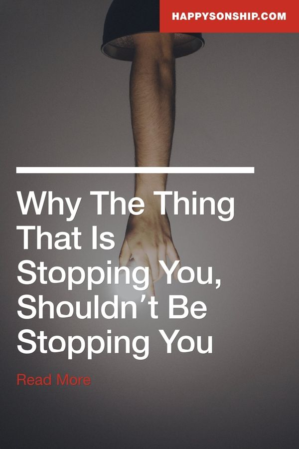 Why The Thing That Is Stopping You, Shouldn't Be Stopping You