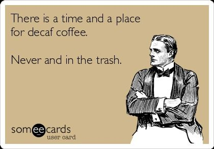 There is a time and a place for decaf coffee. Never and in the trash. - amen!