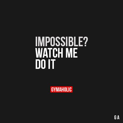 Impossible? Watch Me Do It.