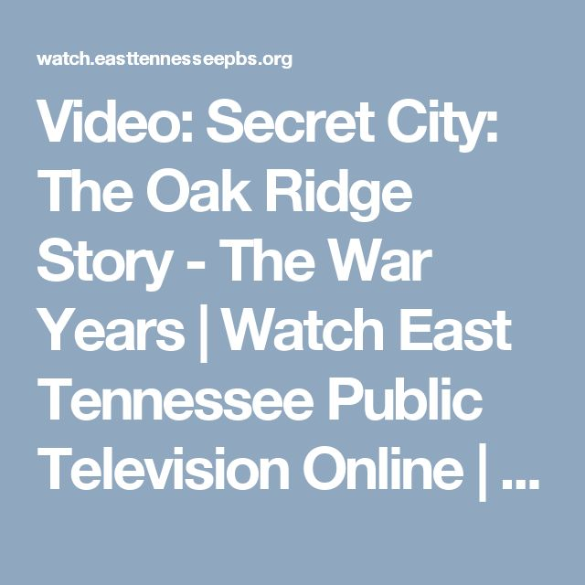Video: Secret City: The Oak Ridge Story - The War Years  | Watch East Tennessee Public Television Online | East Tennessee PBS Video