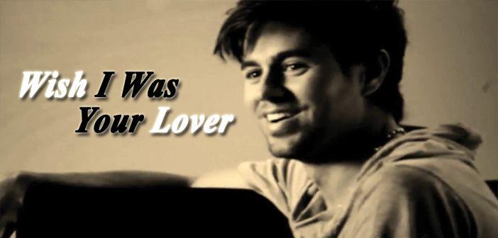 Enrique Iglesias  – Wish I Was Your Lover