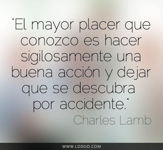 """Lo dijo... Charles Lamb   """"El mayor placer que conozco es hacer sigilosamente una buena acción y dejar que se descubra por accidente."""""""
