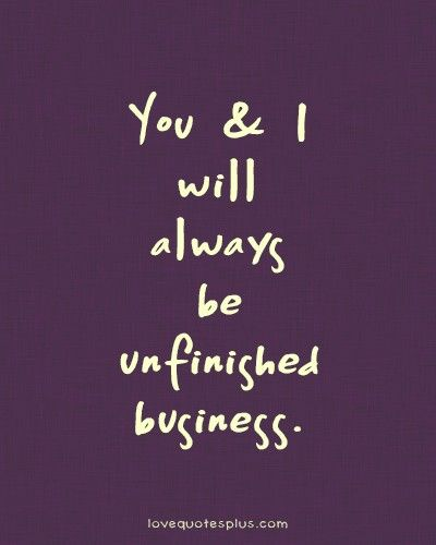 Sweet Love Quotes | You and I will always be unfinished business Sweet love quotes